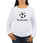 Soccer: No One Cares Long Sleeve T-Shirt