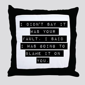 I Didnt Say It Was Your Fault Throw Pillow