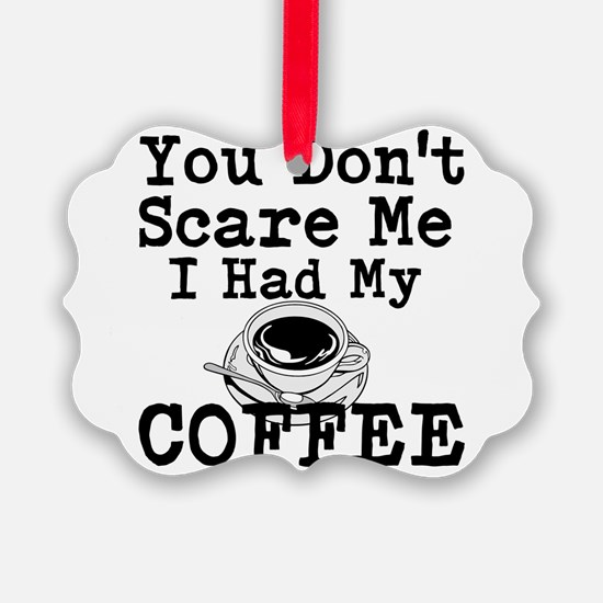 You Dont Scare Me I Had My Coffee Ornament