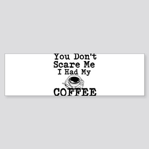 You Dont Scare Me I Had My Coffee Bumper Sticker
