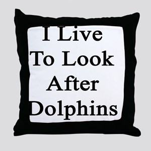 I Live To Look After Dolphins  Throw Pillow
