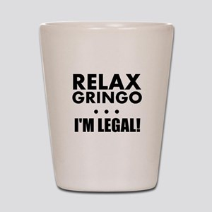 Relax Gringo Im Legal Shot Glass