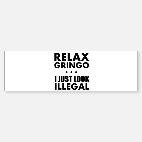 Relax Gringo I just Look Illegal Bumper Bumper Bumper Sticker