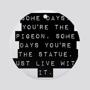 Some Days Youre The Pigeon Ornament (Round)
