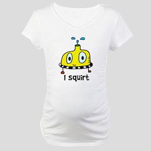 I squirt Maternity T-Shirt