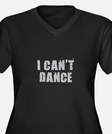 I Can't Dance Plus Size T-Shirt