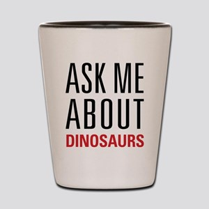 Dinosaurs - Ask Me About - Shot Glass