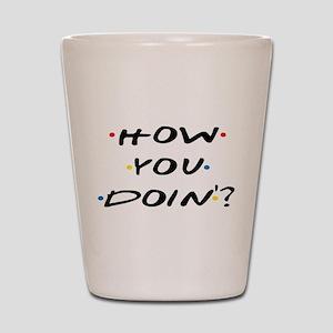 How you Doin ? Shot Glass