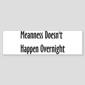 Meanness Doesn't Happen Overnight Bumper Sticker