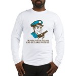 Kick your ass and get away with it Long Sleeve T-S