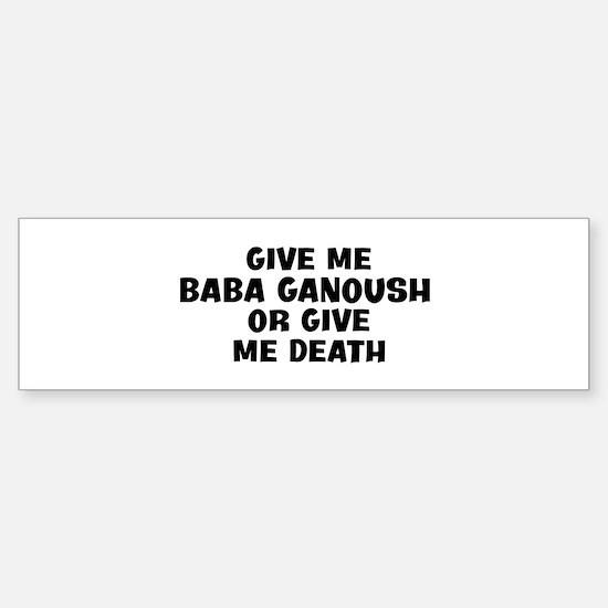 Give me Baba Ganoush Bumper Bumper Bumper Sticker
