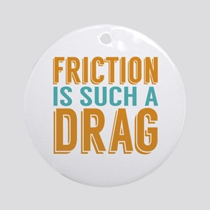 Friction is a Drag Ornament (Round)