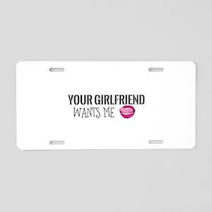 Your Girlfriend Wants Me Aluminum License Plate