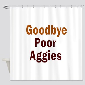 Goodbye Poor Aggies Shower Curtain