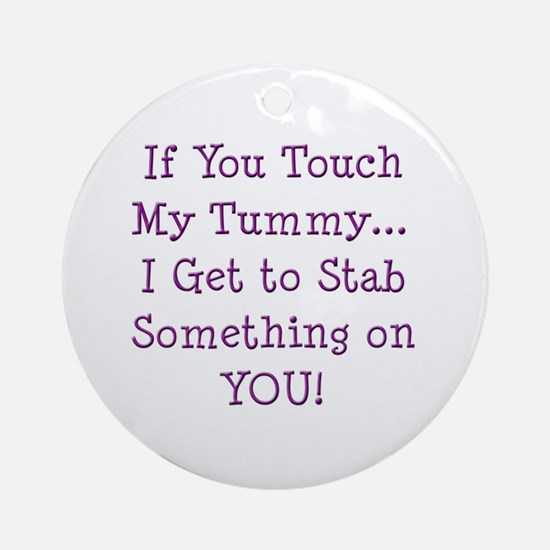 Touch My Tummy I Get to Stab You Ornament (Round)