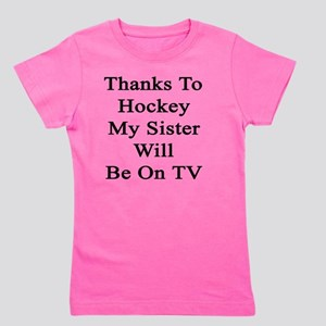Thanks To Hockey My Sister Will Be On T Girl's Tee