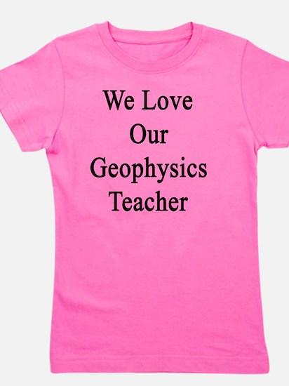 We Love Our Geophysics Teacher  Girl's Tee