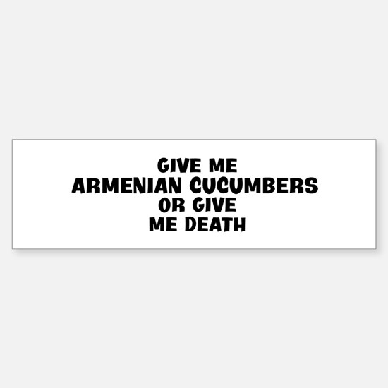 Give me Armenian Cucumbers Bumper Bumper Bumper Sticker