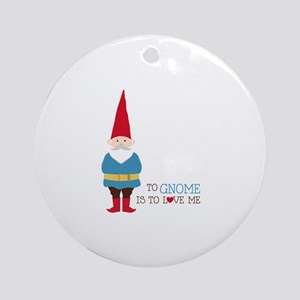 To Gnome Is To Love Me Ornament (Round)