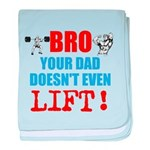 Bro Your Dad Doesnt Even Lift baby blanket