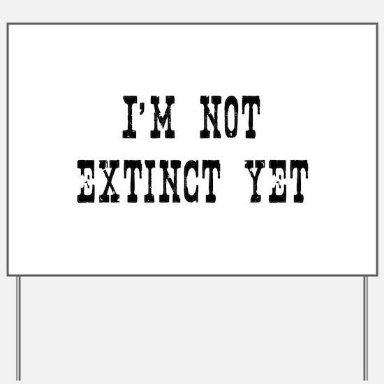 Im Not Extinct Yet Yard Sign