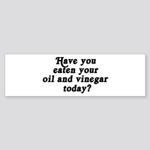oil and vinegar today Bumper Sticker