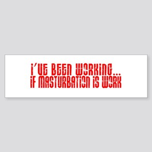 I've been working... Bumper Sticker