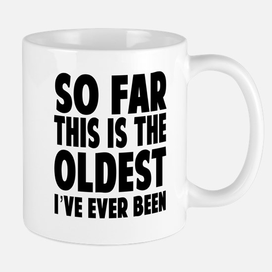 So Far This Is the Oldest Ive Ever Been Mugs