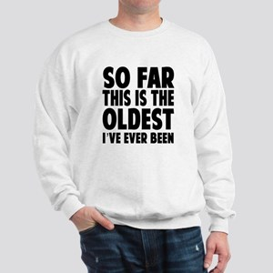 So Far This Is the Oldest Ive Ever Been Sweatshirt