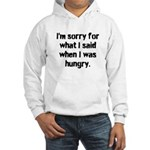 Im sorry for what I said when I was hungry. Hoodie