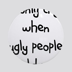 I ONLY CRY WHEN UGLY PEOPLE H Ornament (Round)