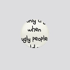 I ONLY CRY WHEN UGLY PEOPLE H Mini Button