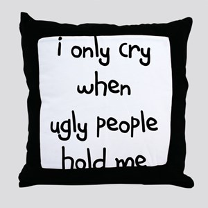I ONLY CRY WHEN UGLY PEOPLE H Throw Pillow