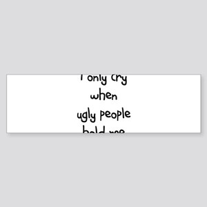 I ONLY CRY WHEN UGLY PEOPLE H Bumper Sticker