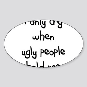 I ONLY CRY WHEN UGLY PEOPLE H Oval Sticker