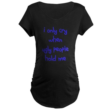 I ONLY CRY WHEN Maternity Dark T-Shirt