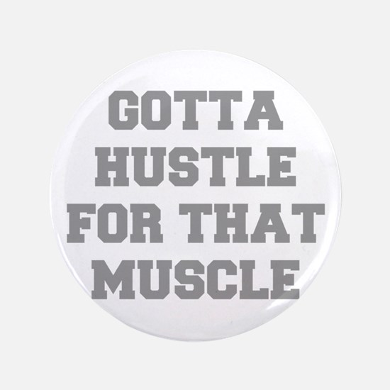 """GOTTA-HUSTLE-FOR-THAT-MUSCLE-FRESH-GRAY 3.5"""" Butto"""