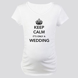 Keep Calm It's Only a Wedding Maternity T-Shirt