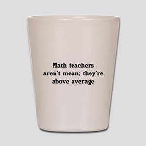 Math teachers arent mean Shot Glass