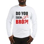 DO YOU EVEN LIFT BRO?! Long Sleeve T-Shirt