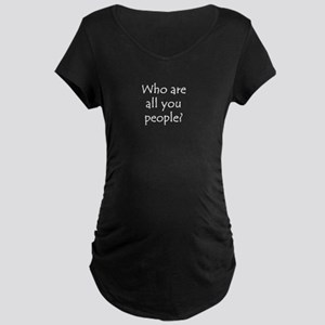 Who are all you people? Maternity Dark T