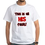 This is HIS fault! White T-Shirt