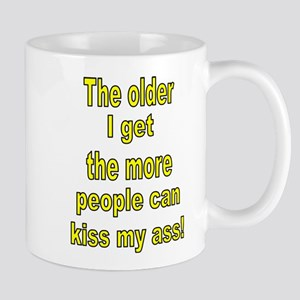 The older I get the more people can kiss my ass! M