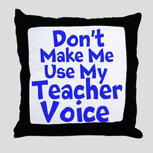 Dont Make Me Use my Teacher Voice Throw Pillow