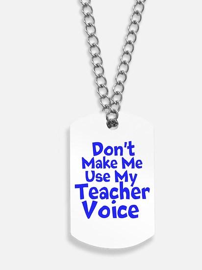 Dont Make Me Use my Teacher Voice Dog Tags