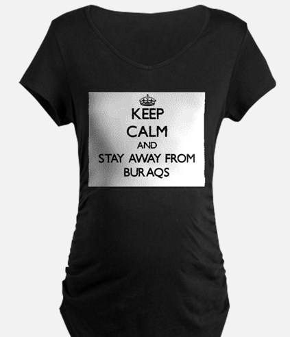 Keep calm and stay away from Buraqs Maternity T-Sh