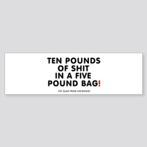 TEN POUNDS OF FAT IN A FIVE POUND B Bumper Sticker