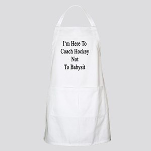 I'm Here To Coach Hockey Not To Babysit  Apron