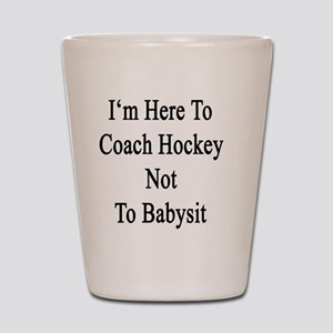 I'm Here To Coach Hockey Not To Babysit Shot Glass