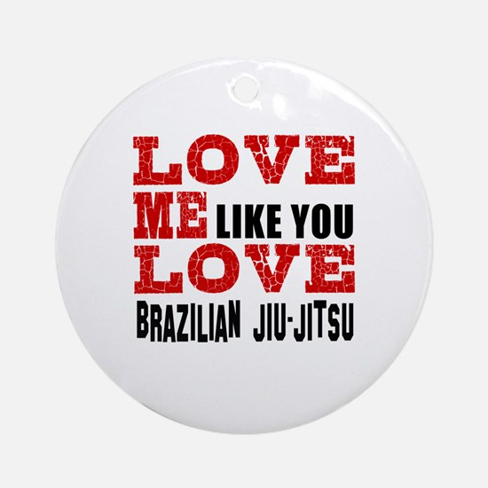 Love Me Like You Love Brazilian Jiu Round Ornament